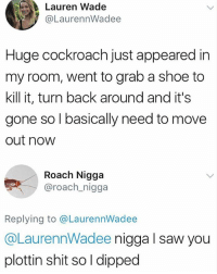 Memes, Saw, and Shit: Lauren Wade  @LaurennWadee  Huge cockroach just appeared in  my room, went to grab a shoe to  kill it, turn back around and it's  gone so l basically need to move  out now  Roach Nigga  @roach_nigga  Replying to @LaurennWadee  @LaurennWadee nigga l saw you  plottin shit so l dipped 😂😂😂lol