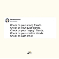 "Friends, Happy, and Quiet: lauren warren  iamlaurenp  Check on your strong friends.  Check on your quiet friends.  Check on your ""happy"" friends.  Check on your creative friends.  Check on each other.  shine  Shine"