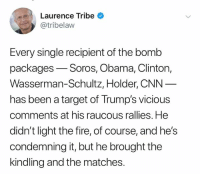 The Bomb: Laurence Tribe  @tribelaw  Every single recipient of the bomb  packages-Soros, Obama, Clinton,  Wasserman-Schultz, Holder, CNN  has been a target of Trump's vicious  comments at his raucous rallies. He  didn't light the fire, of course, and he's  condemning it, but he brought the  kindling and the matches.