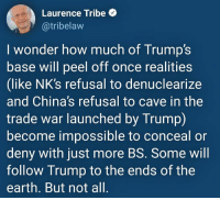 Earth, Trump, and Wonder: Laurence Tribe  @tribelaw  I wonder how much of Trump's  base will peel off once realities  (like NK's refusal to denuclearize  and China's refusal to cave in the  trade war launched by Trump)  become impossible to conceal or  deny with just more BS. Some will  follow Trump to the ends of the  earth. But not all