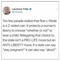 "Life, Memes, and Pregnant: Laurence Tribe  @tribelaw  loo few people realize that Roe v. Wade  is a 2-sided coin. It protects a woman's  liberty to choose *whether or not* to  bear a child. Relegating that choice to  the state isn't a PRO-LIFE move but an  ANTI-LIBERTY move. If a state can say  ""stay pregnant!"" it can also say ""abort!"""