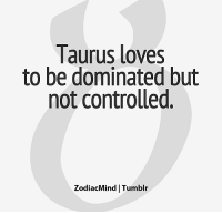 Love, Tumblr, and Break: laurus loves  to be dominated but  not controlled.  ZodiacMind Tumblr Sep 12, 2017. Be prepared to break the routine with your activities or to face some unexpected situations. LOVE- You don't feel good with someone telling  . . .... ... FULL HOROSCOPE: http://horoscope-daily-free.net/taurus