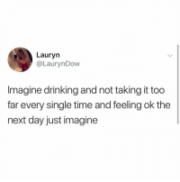 Drinking, Life, and Memes: Lauryn  @LaurynDow  Imagine drinking and not taking it too  far every single time and feeling ok the  next day just imagine A talent I have yet to learn in my 62 years of life.