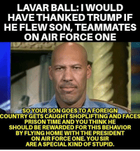 Memes, Prison, and Air Force: LAVAR BALL:I WOULD  HAVE THANKED TRUMP IF  HE FLEW SON, TEAMMATES  ON AIR FORCE ONE  SOYOURSONGOES TO AFOREIGN  COUNTRY GETS CAUGHT SHOPLIFTING AND FACES  PRISON TIME AND YOU THINK HE  SHOULD BEREWARDED FOR THIS BEHAVIOR  BY FLYING HOME WITH THE PRESIDENT  ON AIR FORCE ONE. YOU SIR  AREA SPECIAL KIND OF STUPID. CUUUUUUCK!