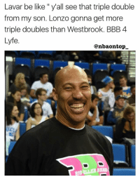 "Bbb, Be Like, and Memes: Lavar be like "" y'all see that triple double  from my son. Lonzo gonna get more  triple doubles than Westbrook. BBB 4  Lyfe.  @nbaontopー LMAOOOO 😂😂😂😂"