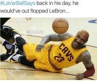 He would've been the best. ... lebron james lebronjames cavs flop flopper cleveland cavaliers lavar ball nba meme memes funny basketball nbamemes:  #LaVarBallSays back in his day, he  would've out flopped LeBron  ONBAMEMES He would've been the best. ... lebron james lebronjames cavs flop flopper cleveland cavaliers lavar ball nba meme memes funny basketball nbamemes