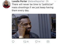 "Blackpeopletwitter, Memes, and Time: Lavelle Porter @alavelleporter 2h  There will never be time to ""politicize""  mass shootings if we just keep having  them every day.  Pen  Mon  ri  t010 14 <p>Do memes count as politicization? (via /r/BlackPeopleTwitter)</p>"
