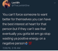 Energy, Best, and Heart: Laviish  @ThaLaviishOne  You can't force someone to want  better for themselves you can have  the best interest at heart for that  person but if they can't see that  eventually you gotta let em go stop  wasting ya positive energy on a  negative personi00  7/26/18, 3:16 AM Real talk though.. 💯 https://t.co/otdPEp8QeI