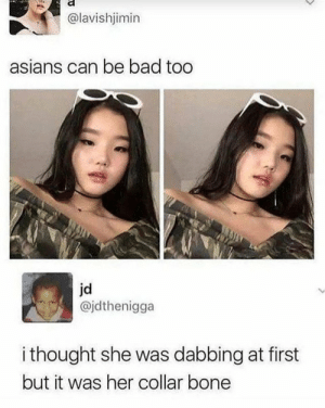 Bad, Dank, and Memes: @lavishjimin  asians can be bad too  jd  @jdthenigga  i thought she was dabbing at first  but it was her collar bone Fr by MysticPony69- MORE MEMES