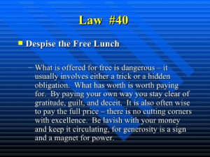 Money, Free, and Power: Law #40  Despise the Free Lunch  What is offered for free is dangerous - it  usually involves either a trick or a hidden  obligation. What has worth is worth paying  for. By paying your own way you stay clear of  gratitude, guilt, and deceit. It is also often wise  to pay the fullprice -there is no cutting corners  with excellence. Be lavish with your money  and keep it circulating, for generosity is a sign  and a magnet for power.