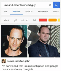 Bad, Gif, and Google: law and order forehead guy  ALL  IMAGES  VIDEOS  SHOPPING  NEWS  latest gif clip art hd  bolivia-newton-john  bolivia-newton-johrn  i'm convinced that i'm microchipped and google  has access to my thoughts i am so bad at holding conversations its sadddd smh what are good questions to ask someone
