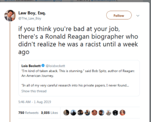 "Bad, Journey, and Taken: Law Boy, Esq  Follow  @The_Law_Boy  if you think you're bad at your job,  there's a Ronald Reagan biographer who  didn't realize he was a racist until a week  ago  Lois Beckett  @loisbeckett  ""T'm kind of taken aback. This is stunning,"" said Bob Spitz, author of Reagan:  An American Journey  ""In all of my very careful research into his private papers, I never found...  Show this thread  5:46 AM -1 Aug 2019  750 Retweets 3,035 Likes"