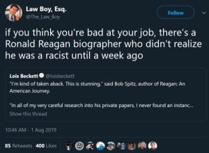 "Bad, Journey, and Taken: Law Boy, Esq.  Follow  @The_Law_Boy  you think you're bad at your job, there's a  Ronald Reagan biographer who didn't realize  he was a racist until a week ago  if  Lois Beckett @loisbeckett  ""I'm kind of taken aback. This is stunning,"" said Bob Spitz, author of Reagan: An  American Journey.  ""In all of my very careful research into his private papers, I never found an instanc...  Show this thread  10:46 AM - 1 Aug 2019  85 Retweets 400 Likes LMAOO sad"