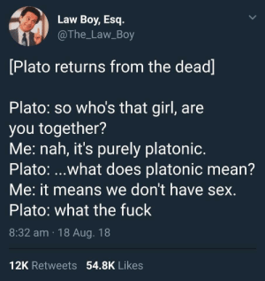 Sex, Fuck, and Girl: Law Boy, Esq.  @The_Law_Boy  Plato returns from the dead]  Plato: so who's that girl, are  you together?  Me: nah, it's purely platonic  Plato: ...what does platonic mean?  Me: it means we don't have sex  Plato: what the fuck  8:32 am 18 Aug. 18  12K Retweets 54.8K Likes