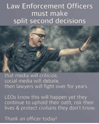 Lawyer: Law Enforcement Officers  must make  split second decisions  that media will criticize,  social media will debate,  then lawyers will fight over for years.  LEOs know this will happen yet they  continue to uphold their oath, risk their  lives & protect civilians they don't know  Thank an officer today!