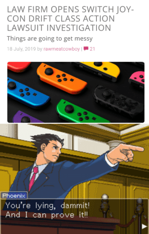 Phoenix, Dank Memes, and Lying: LAW FIRM OPENS SWITCHJOY-  CON DRIFT CLASS ACTION  LAWSUIT INVESTIGATION  Things are going to get messy  18 July, 2019 by rawmeatcowboy |  21  Phoenix  /You're lying, dammit!  And I can prove i!! Joycons Are Cancelled!