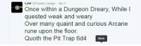 Trap, Trapping, and Poems: Law  @Flawed Lawgic Jan 5  Once within a Dungeon Dreary, While l  quested weak and weary  Over many quaint and curious Arcane  rune upon the floor.  Quoth the Pit Trap 6d4 More Been into D&D poems lately. Yus.   -Law