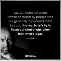 • We have become dependent on our government. Our passiveness has penetrated our thoughts, so much so, that when our innate instinct to be good tries to come out WE suppress it because of what we were told is 'the way'. Break this cycle now. Ask questions. Be aware. Mindful. Present. & listen to that voice inside...: Law is a bunch of words  written on paper by people who  are generally considered to be  liars and thieves. So let's try to  figure out what's right rather  than what's legal  Joe Rogan  collective • We have become dependent on our government. Our passiveness has penetrated our thoughts, so much so, that when our innate instinct to be good tries to come out WE suppress it because of what we were told is 'the way'. Break this cycle now. Ask questions. Be aware. Mindful. Present. & listen to that voice inside...