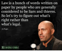 Consider this:: Law is a bunch of words written on  paper by people who are generally  considered to be liars and thieves.  So let's try to figure out what's  right rather than  what's legal  Joe Rogan  A New Kind UK Human Consider this: