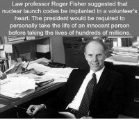 Life, Roger, and Heart: Law professor Roger Fisher suggested that  nuclear launch codes be implanted in a volunteer's  heart. The president would be required to  personally take the life of an innocent person  before taking the lives of hundreds of millions. <p>An Idea To Prevent A Nuclear War.</p>