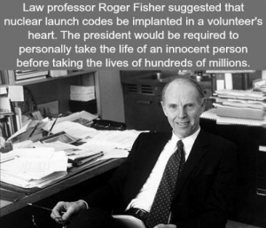 "Fire, Life, and Roger: Law professor Roger Fisher suggested that  nuclear launch codes be implanted in a volunteer's  heart. The president would be required to  personally take the life of an innocent person  before taking the lives of hundreds of millions. north-bi-northwest:  pocketrunner:  srsfunny: An Idea To Prevent A Nuclear War ""My suggestion was quite simple: Put that needed code number in a little capsule, and then implant that capsule right next to the heart of a volunteer. The volunteer would carry with him a big, heavy butcher knife as he accompanied the President. If ever the President wanted to fire nuclear weapons, the only way he could do so would be for him first, with his own hands, to kill one human being. The President says, ""George, I'm sorry but tens of millions must die."" He has to look at someone and realize what death is—what an innocent death is. Blood on the White House carpet. It's reality brought home.""- Richard Fisher, Bulletin of the Atomic Scientists (1981)   Never forget that part of the reason this system was never implemented was that when he presented it to his colleagues, their response was IIRC ""George, that's terrible! If he has to take an innocent life, he may never press the button."""