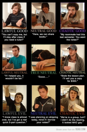 "9gag, Books, and Huh: LAWFUL GOOD  ""You can't copy me, but  I'll stay after class if  you need a tutor""  NEUTRAL GOOD  CHAOTIC GOOD  ""Here, we can share""My roommate had this  books.""  last semester. You want  the notes?""  LAWFUL NEUTRAL  ""If I helped you, it  wouldn't be fair.""  TRUE NEUTRAL  CHAOTIC NEUTRAL  ""Stole the lesson plan.  l'll sell you a copy  for $300.""  LAWFUL EVIL  NEUTRAL EVIL  CHAOTIC EVIL  ""I know class is almost ""I was planning on skipping ""We're in a group, huh?  over, but l've got a real today, mind if I borrow didn't do the reading.  quick 5-part question.""  your notes?""  It looked MAD gay.""  Share your fun on 9GAG.COM heathyr:  andrenator:  Classroom alignments.  And I've experienced every single one of these."