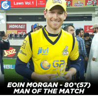 Eoin Morgan was awarded the man of the match for his match-winning knock against Karachi Kings.: Lawn Vol.1  in Stores  HOMAGE  mobiles  HB  EOIN MORGAN 80 (57)  MAN OF THE MATCH Eoin Morgan was awarded the man of the match for his match-winning knock against Karachi Kings.