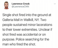 Shot(s) were reportedly fired at GalleriaMall in NewYork 👀🙏 WSHH: Lawrence Crook  @LawrenceCNN  Single shot fired into the ground at  Galleria Mall in Wallkill, NY. Two  people sustained minor lacerations  to their lower extremities, Unclear if  shot fired was accidental or on  purpose. Police searching for the  man who fired the shot. Shot(s) were reportedly fired at GalleriaMall in NewYork 👀🙏 WSHH