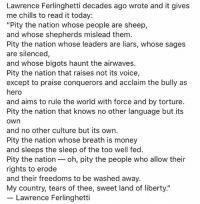 "Memes, Money, and Today: Lawrence Ferlinghetti decades ago wrote and it gives  me chills to read it today:  ""Pity the nation whose people are sheep,  and whose shepherds mislead them.  Pity the nation whose leaders are liars, whose sages  are silenced,  and whose bigots haunt the airwaves.  Pity the nation that raises not its voice,  except to praise conquerors and acclaim the bully as  hero  and aims to rule the world with force and by torture.  Pity the nation that knows no other language but its  own  and no other culture but its own.  Pity the nation whose breath is money  and sleeps the sleep of the too well fed.  Pity the nation oh, pity the people who allow their  rights to erode  and their freedoms to be washed away.  My country, tears of thee, sweet land of liberty.""  Lawrence Ferlinghetti This is amazing."