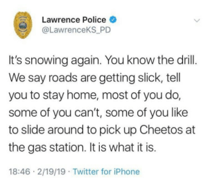 You know the drill: Lawrence Police  @LawrenceKS P  It's snowing again. You know the drill.  We say roads are getting slick, tell  you to stay home, most of you do,  some of you can't, some of you like  to slide around to pick up Cheetos at  the gas station. It is what it is.  18:46 2/19/19 Twitter for iPhone You know the drill