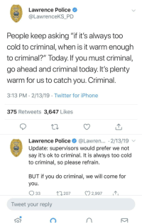 "Iphone, Police, and Twitter: Lawrence Police  LawrenceKS_PD  KS  People keep asking ""it it's always too  cold to criminal, when is it warm enough  to criminal?"" Today. If you must criminal  go ahead and criminal today. It's plenty  warm for us to catch you. Criminal  3:13 PM 2/13/19 Twitter for iPhone  375 Retweets 3,647 Likes  Lawrence Police @Lawren... 2/13/19  Update: supervisors would prefer we not  say it's ok to criminal. It is always too cold  to criminal, so please refrain  KS  BUT IT you do criminal, We Will come fo  you.  207  2,997  Tweet your reply Local PD: Don't criminal in the cold"