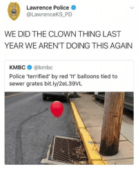 Memes, Police, and 🤖: Lawrence Police  @LawrenceKS_PD  WE DID THE CLOWN THING LAST  YEAR WE AREN'T DOING THIS AGAIN  KMBC @kmbc  Police 'terrified' by red 'It' balloons tied to  sewer grates bit.ly/2eL39VL 😂Damn
