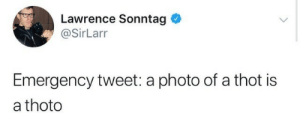 A Thot: Lawrence Sonntag  @SirLarr  Emergency tweet: a photo of a thot is  a thoto