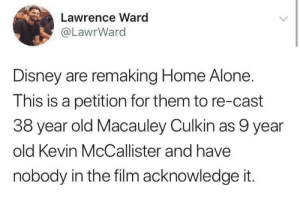 ward: Lawrence Ward  @LawrWard  Disney are remaking Home Alone.  This is a petition for them to re-cast  38 year old Macauley Culkin as 9 year  old Kevin McCallister and have  nobody in the film acknowledge it.