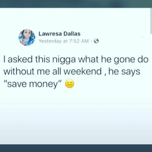 """Dank, Memes, and Money: Lawresa Dallas  Yesterday at 7:52 AM-  I asked this nigga what he gone do  without me all weekend, he says  """"save money"""" My wallet needs a rest! by nomaddd79 MORE MEMES"""