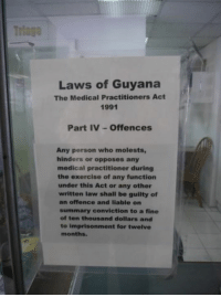 Memes, Convicted, and 🤖: Laws of Guyana  The Medical Practitioners Act  1991  Part IV Offences  Any person who molests,  hinders or opposes any  medical practitioner during  the exercise of any function  under this Act or any other  written law shall be guilty of  an offence and liable on  summary conviction to a fine  of ten thousand dollars and  to imprisonment for twelve  months. Guyana has the law.  We don't.  Hmmm.....