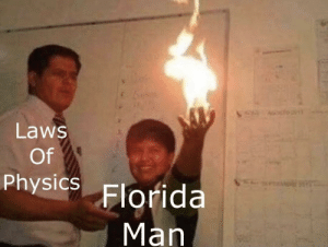 Florida man is not constrained by your puny laws of physics: Laws  Of  Physics Florida  Man Florida man is not constrained by your puny laws of physics