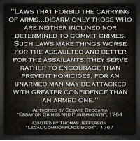 """Confidence, Memes, and Thomas Jefferson: LAWS THAT FORBID THE CARRYING  OF ARMS...DISARM ONLY THOSE WHO  ARE NEITHER INCLINED NOR  DETERMINED TO COMMIT CRIMES  SUCH LAWS MAKE THINGS WORSE  FOR THE ASSAULTED AND BETTER  FOR THE ASSAILANTS, THEY SERVE  RATHER TO ENCOURAGE THANN  PREVENT HOMICIDES, FOR AN  UNARMED MAN MAY BE ATTACKED  WITH GREATER CONFIDENCE THAN  AN ARMED ONE.  AUTHORED BY CESARE BECCARIA  """"ESSAY ON CRIMES AND PUNISH MENTS"""", I 764  QUOTED BY THOMAS JEFFERSON  """"LEGAL COMMONPLACE BOOK"""",  1 767 Some things never change..."""