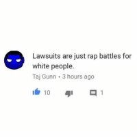 Funny, Rap, and True: Lawsuits are just rap battles for  white people.  Taj Gunn 3 hours ago  10 Damn, this is so true.
