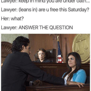dopl3r.com - Memes - Lawyer. Keep in mind you are under Gat ...: Lawyer. keep in mind you are under oat...  Lawyer: (leans in) are u free this Saturday?  Her: what?  Lawyer: ANSWER THE QUESTION  IG TheFunnylntróvert dopl3r.com - Memes - Lawyer. Keep in mind you are under Gat ...