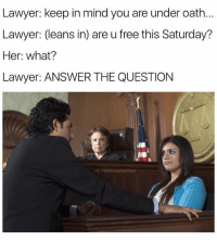 Went to law school for the babes: Lawyer: keep in mind you are under oath.  Lawyer: (leans in) are u free this Saturday?  Her: what?  Lawyer: ANSWER THE QUESTION  G: TheFunnyintrovert Went to law school for the babes