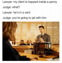 I would do this tbh: Lawyer: my client is trapped inside a penny  penn  Judge: what?  Lawyer: he's in a cent  Judge: you're going to jail with him  baptain brunch I would do this tbh
