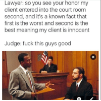 Fuck This Guy: Lawyer: so you see your honor my  client entered into the court room  second, and it's a known fact that  first is the worst and second is the  best meaning my client is innocent  Judge: fuck this guys good