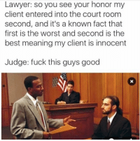 He's sooooo good: Lawyer: so you see your honor my  client entered into the court room  second, and it's a known fact that  first is the worst and second is the  best meaning my client is innocent  Judge: fuck this guys good He's sooooo good