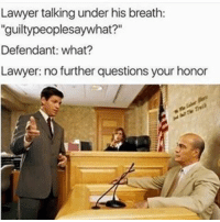 "Lawyer: Lawyer talking under his breath:  ""guiltypeoplesaywhat?""  Defendant: what?  Lawyer: no further questions your honor"