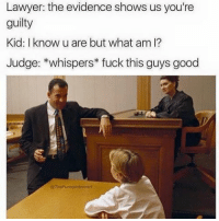 Damn: Lawyer: the evidence shows us you're  guilty  Kid: I know u are but what am I?  Judge: *whispers fuck this guys good  @The Funny introvert Damn