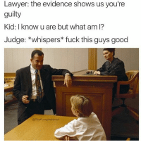IM DEAD THIS SHITS SO FUNNY: Lawyer: the evidence shows us you're  guilty  Kid: I know u are but what am I?  Judge: whispers fuck this guys good  @TheFunny introvert IM DEAD THIS SHITS SO FUNNY