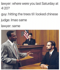 Snapchat: DankMemesGang: lawyer: where were you last Saturday at  4:20?  guy: hitting the trees til l looked chinese  judge: Imao same  lawyer: same Snapchat: DankMemesGang