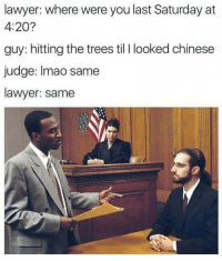 My nigga 😏😂 🍁Follow ➡ @weedsavage 🍁 weedsavage: lawyer: where were you last Saturday at  4:20?  guy: hitting the trees til l looked chinese  judge: Imao same  lawyer: same My nigga 😏😂 🍁Follow ➡ @weedsavage 🍁 weedsavage