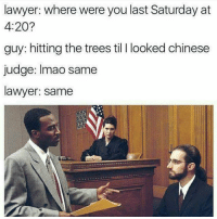 👈 Me as a lawyer! 😃😂😂: lawyer: where were you last Saturday at  4:20?  guy: hitting the trees til l looked chinese  judge: Imao same  lawyer: same 👈 Me as a lawyer! 😃😂😂